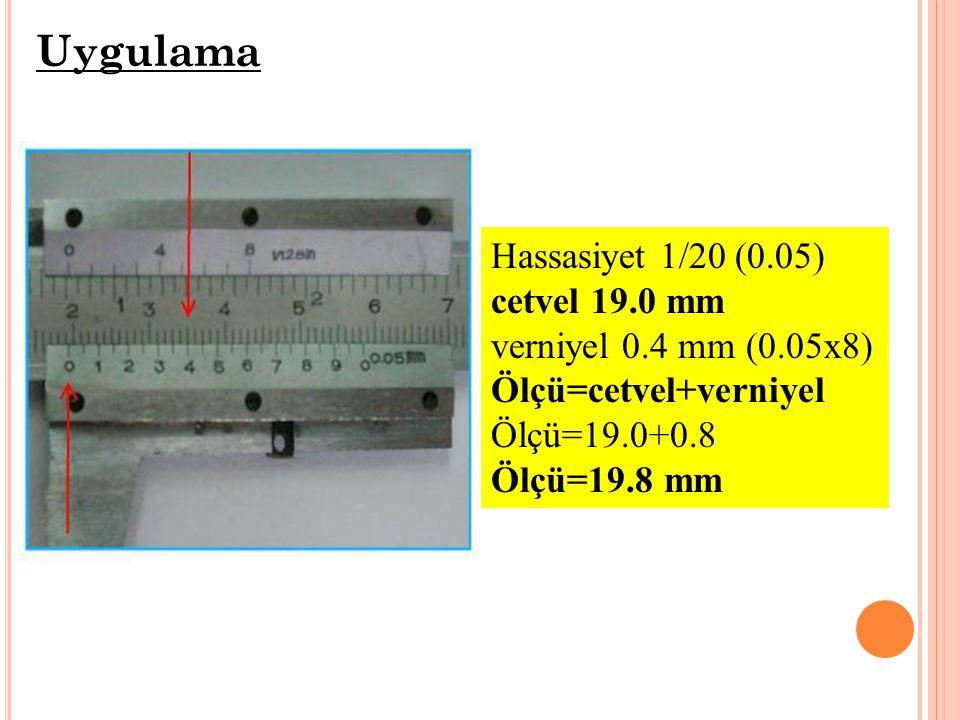 Hassasiyet 1/20 (0.05) cetvel 19.0 mm verniyel 0.4 mm (0.05x8) Ölçü=cetvel+verniyel Ölçü=19.0+0.8 Ölçü=19.8 mm Uygulama