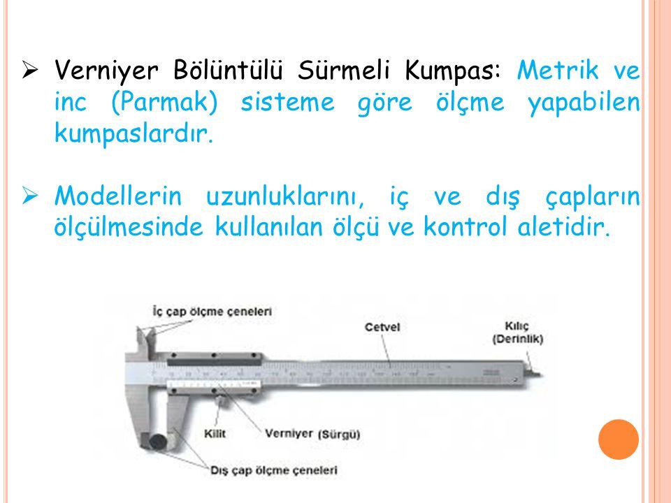  Verniyer Bölüntülü Sürmeli Kumpas: Metrik ve inc (Parmak) sisteme göre ölçme yapabilen kumpaslardır.  Modellerin uzunluklarını, iç ve dış çapların