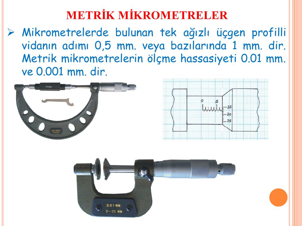 METRİK MİKROMETRELER  Mikrometrelerde bulunan tek ağızlı üçgen profilli vidanın adımı 0,5 mm. veya bazılarında 1 mm. dir. Metrik mikrometrelerin ölçm