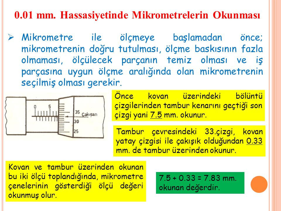 0.01 mm. Hassasiyetinde Mikrometrelerin Okunması  Mikrometre ile ölçmeye başlamadan önce; mikrometrenin doğru tutulması, ölçme baskısının fazla olmam