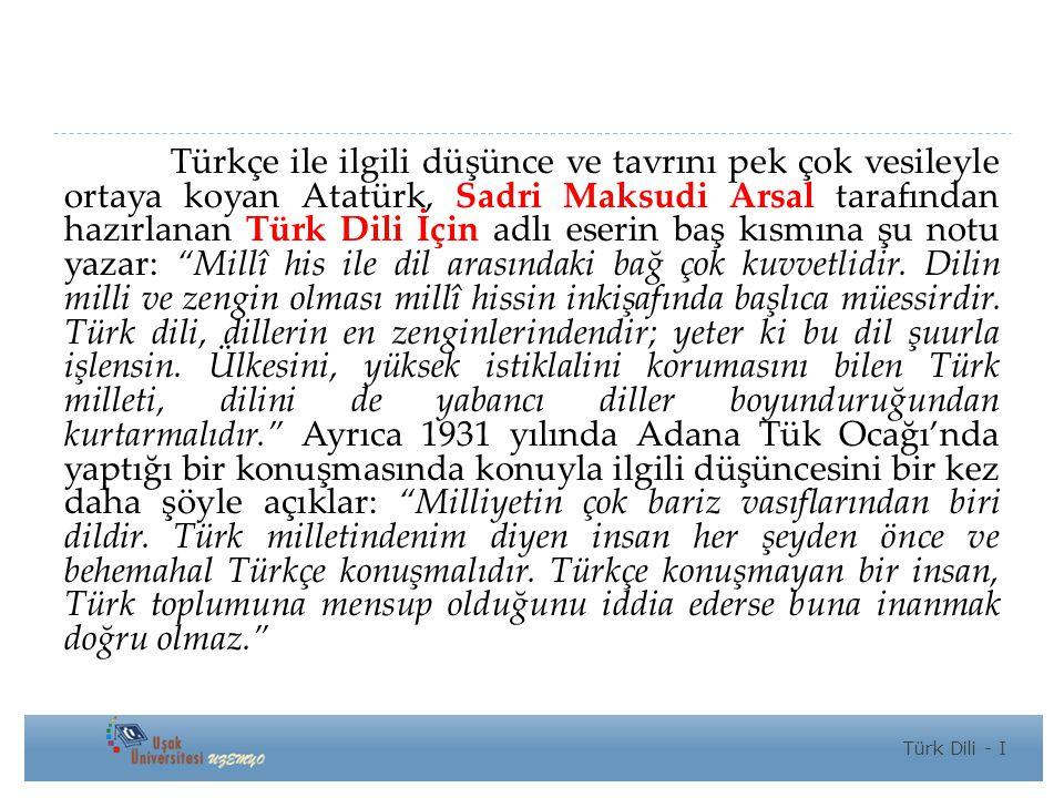 Türkçe ile ilgili düşünce ve tavrını pek çok vesileyle ortaya koyan Atatürk, Sadri Maksudi Arsal tarafından hazırlanan Türk Dili İçin adlı eserin baş kısmına şu notu yazar: Millî his ile dil arasındaki bağ çok kuvvetlidir.