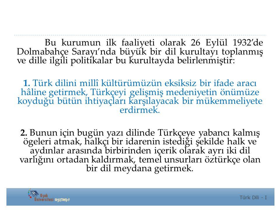 Bu kurumun ilk faaliyeti olarak 26 Eylül 1932'de Dolmabahçe Sarayı'nda büyük bir dil kurultayı toplanmış ve dille ilgili politikalar bu kurultayda belirlenmiştir: 1.