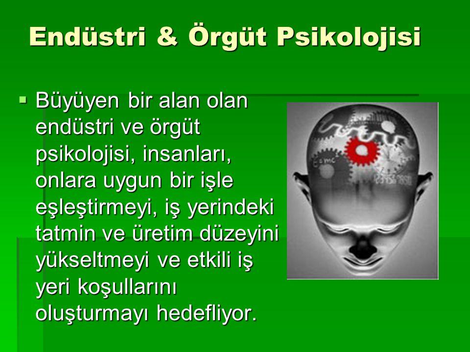 Endüstri & Örgüt Psikolojisi  Büyüyen bir alan olan endüstri ve örgüt psikolojisi, insanları, onlara uygun bir işle eşleştirmeyi, iş yerindeki tatmin ve üretim düzeyini yükseltmeyi ve etkili iş yeri koşullarını oluşturmayı hedefliyor.