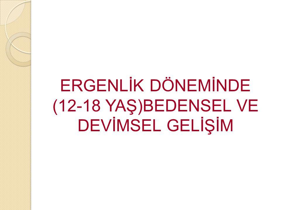 ERGENLİK DÖNEMİNDE (12-18 YAŞ)BEDENSEL VE DEVİMSEL GELİŞİM