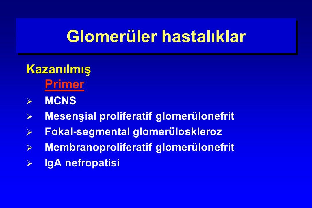 Glomerüler hastalıklar Kazanılmış Primer  MCNS  Mesenşial proliferatif glomerülonefrit  Fokal-segmental glomerüloskleroz  Membranoproliferatif glo