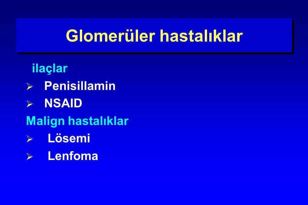 Glomerüler hastalıklar ilaçlar  Penisillamin  NSAID Malign hastalıklar  Lösemi  Lenfoma