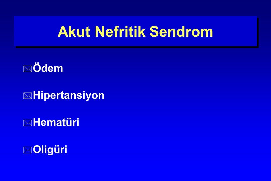 Akut Nefritik Sendrom * Ödem * Hipertansiyon * Hematüri * Oligüri