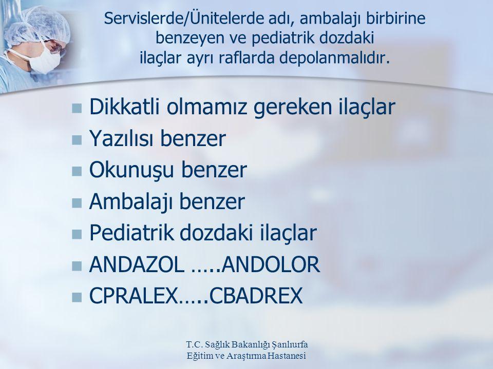 T.C. Sağlık Bakanlığı Şanlıurfa Eğitim ve Araştırma Hastanesi Servislerde/Ünitelerde adı, ambalajı birbirine benzeyen ve pediatrik dozdaki ilaçlar ayr
