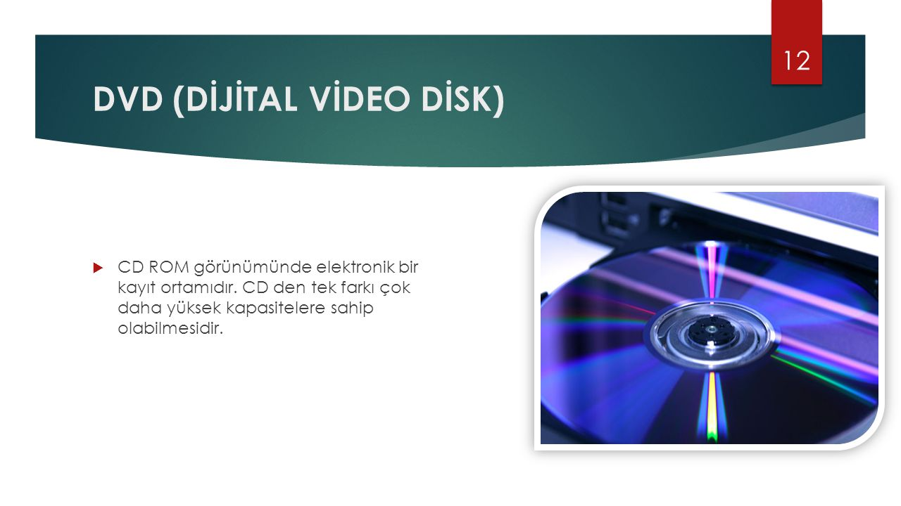 DVD (DİJİTAL VİDEO DİSK)  CD ROM görünümünde elektronik bir kayıt ortamıdır. CD den tek farkı çok daha yüksek kapasitelere sahip olabilmesidir. 12