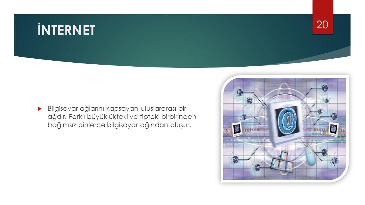İNTERNET  Bilgisayar ağlarını kapsayan uluslararası bir ağdır. Farklı büyüklükteki ve tipteki birbirinden bağımsız binlerce bilgisayar ağından oluşur