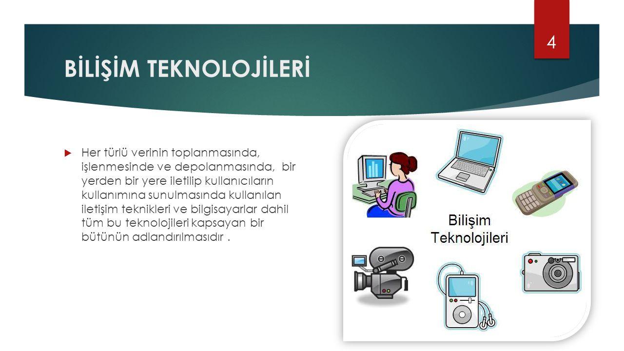 BİLİŞİM TEKNOLOJİLERİ  Her türlü verinin toplanmasında, işlenmesinde ve depolanmasında, bir yerden bir yere iletilip kullanıcıların kullanımına sunul