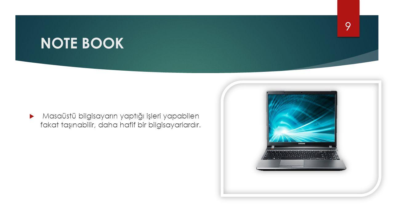 NOTE BOOK  Masaüstü bilgisayarın yaptığı işleri yapabilen fakat taşınabilir, daha hafif bir bilgisayarlardır. 9