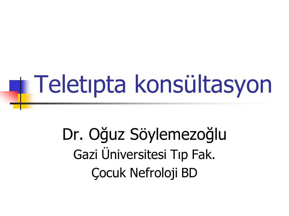 Teletıpta konsültasyon Dr. Oğuz Söylemezoğlu Gazi Üniversitesi Tıp Fak. Çocuk Nefroloji BD