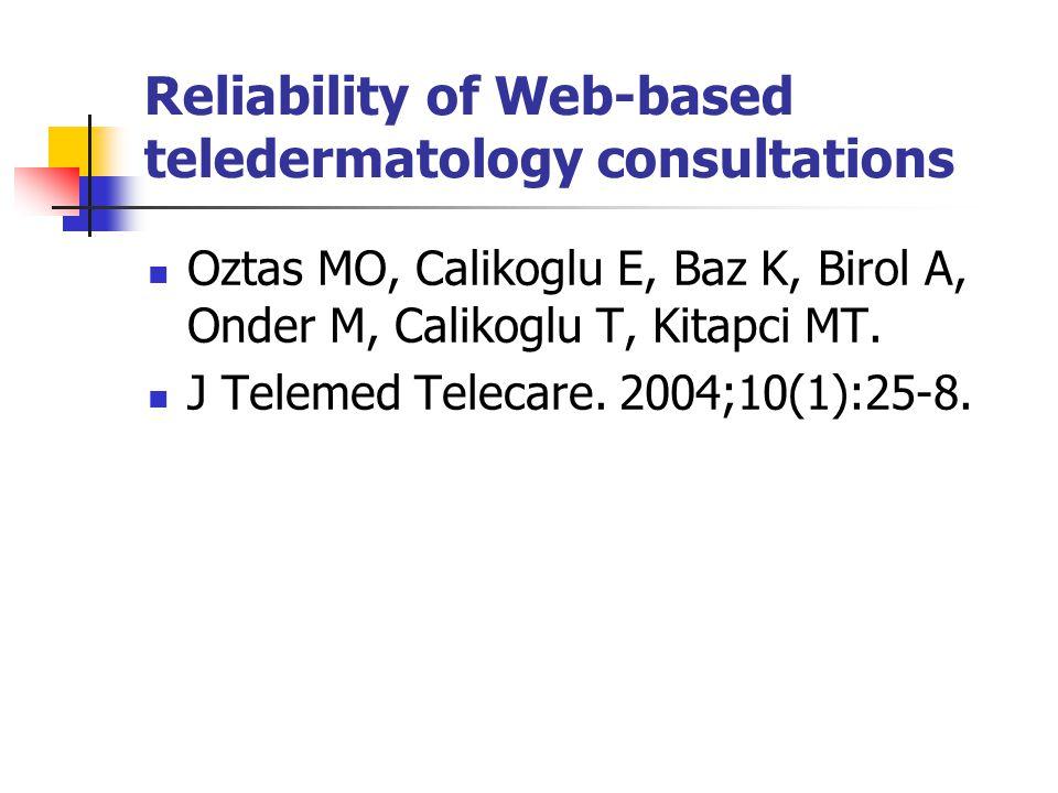 Reliability of Web-based teledermatology consultations Oztas MO, Calikoglu E, Baz K, Birol A, Onder M, Calikoglu T, Kitapci MT. J Telemed Telecare. 20