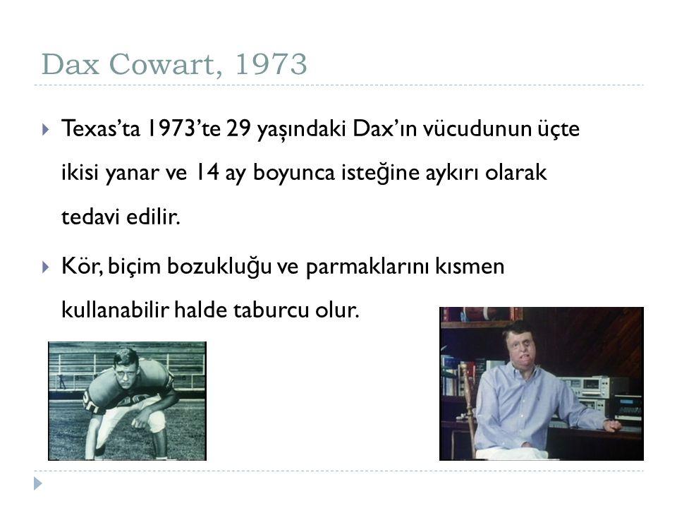 Dax Cowart, 1973  Texas'ta 1973'te 29 yaşındaki Dax'ın vücudunun üçte ikisi yanar ve 14 ay boyunca iste ğ ine aykırı olarak tedavi edilir.  Kör, biç