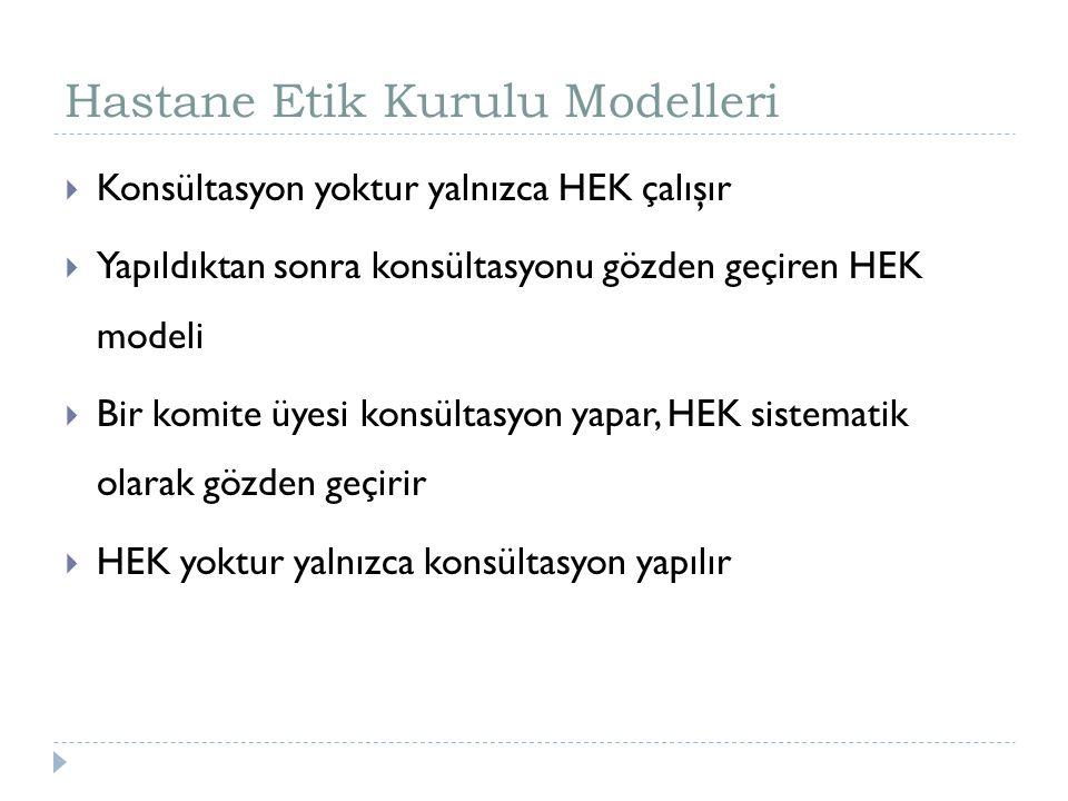 Hastane Etik Kurulu Modelleri  Konsültasyon yoktur yalnızca HEK çalışır  Yapıldıktan sonra konsültasyonu gözden geçiren HEK modeli  Bir komite üyes
