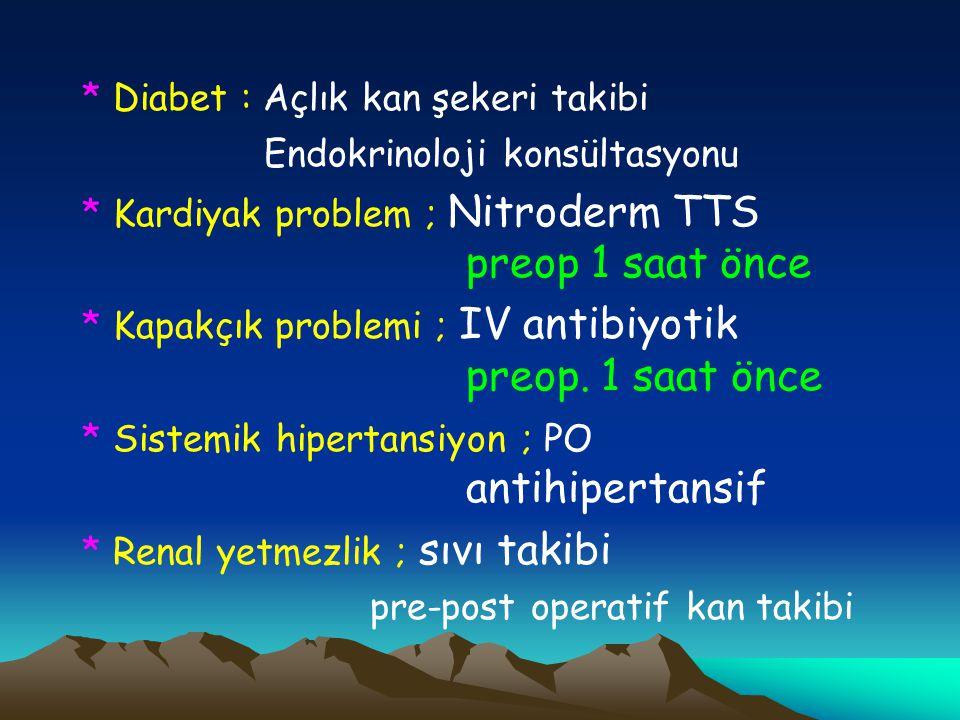 * Diabet : Açlık kan şekeri takibi Endokrinoloji konsültasyonu * Kardiyak problem ; Nitroderm TTS preop 1 saat önce * Kapakçık problemi ; IV antibiyot