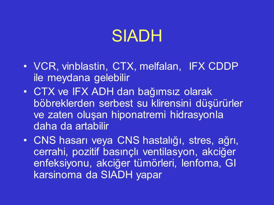SIADH VCR, vinblastin, CTX, melfalan, IFX CDDP ile meydana gelebilir CTX ve IFX ADH dan bağımsız olarak böbreklerden serbest su klirensini düşürürler