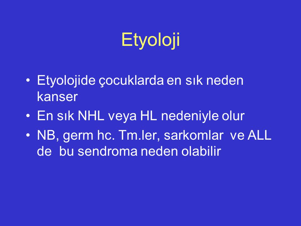 Etyoloji Etyolojide çocuklarda en sık neden kanser En sık NHL veya HL nedeniyle olur NB, germ hc. Tm.ler, sarkomlar ve ALL de bu sendroma neden olabil