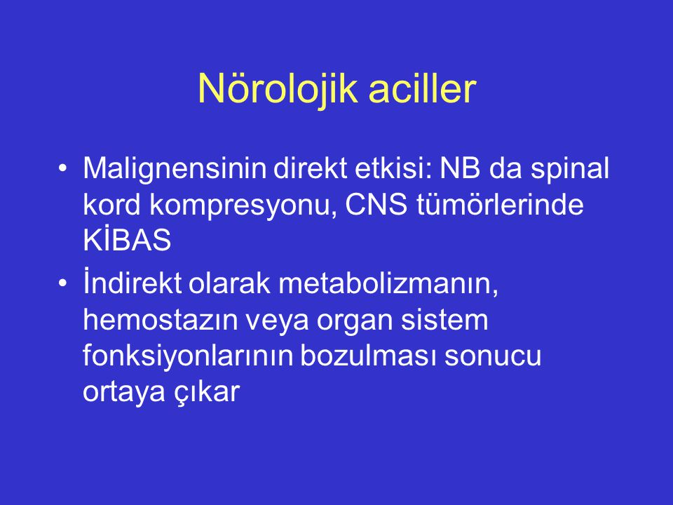 Nörolojik aciller Malignensinin direkt etkisi: NB da spinal kord kompresyonu, CNS tümörlerinde KİBAS İndirekt olarak metabolizmanın, hemostazın veya o