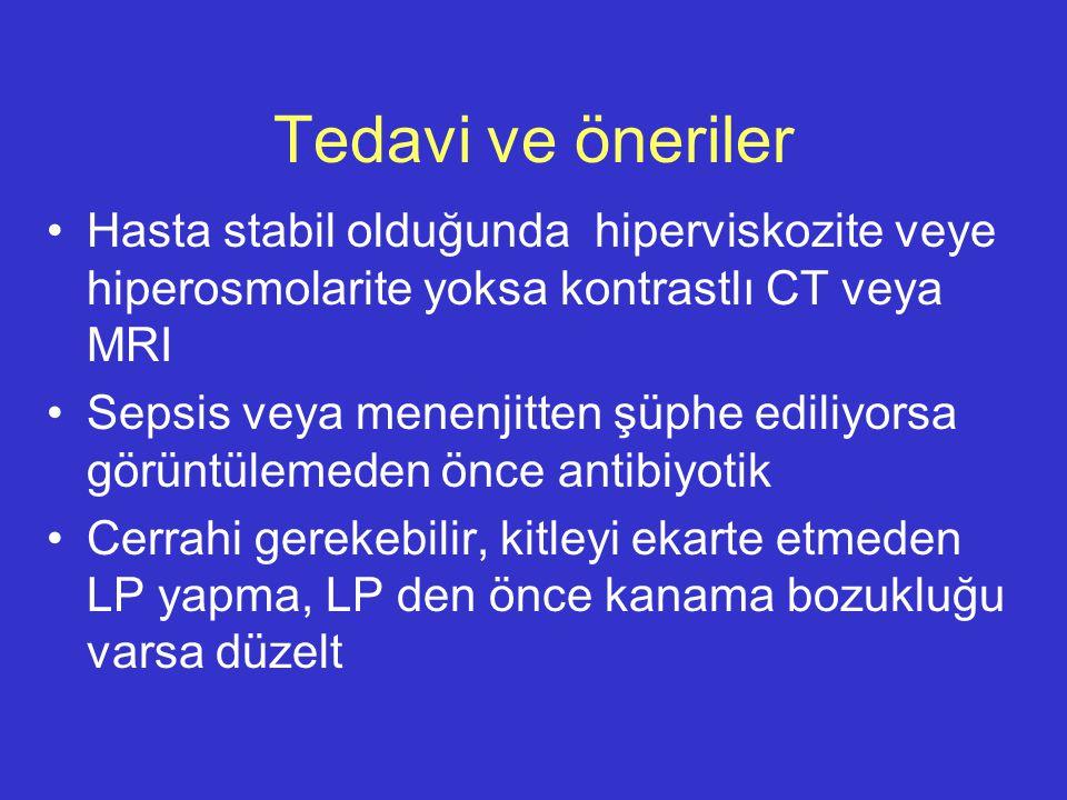 Tedavi ve öneriler Hasta stabil olduğunda hiperviskozite veye hiperosmolarite yoksa kontrastlı CT veya MRI Sepsis veya menenjitten şüphe ediliyorsa gö