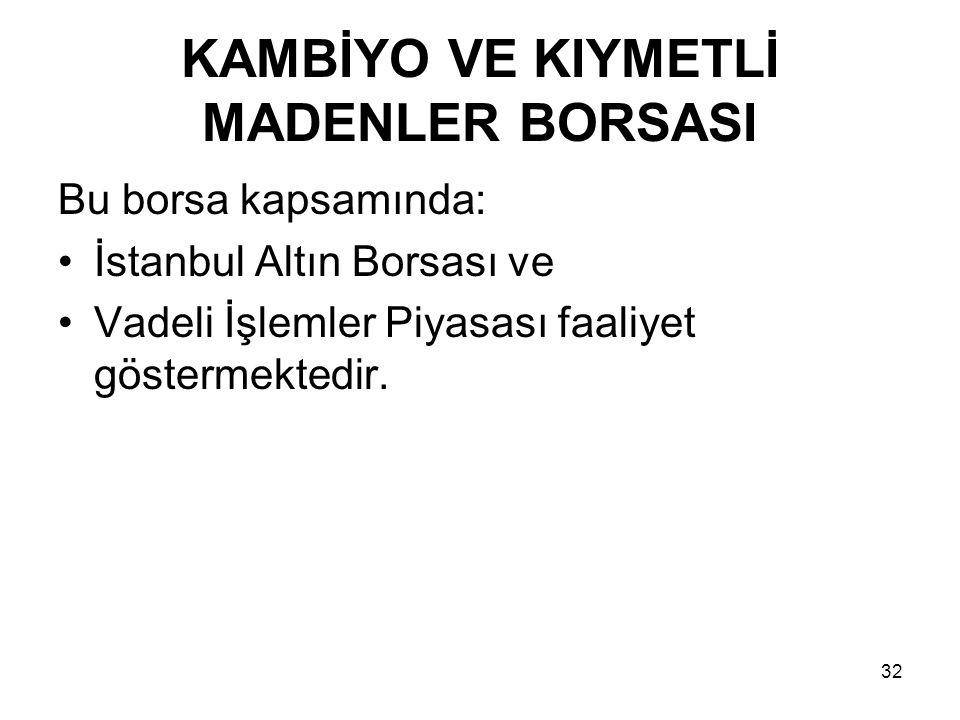 32 KAMBİYO VE KIYMETLİ MADENLER BORSASI Bu borsa kapsamında: İstanbul Altın Borsası ve Vadeli İşlemler Piyasası faaliyet göstermektedir.