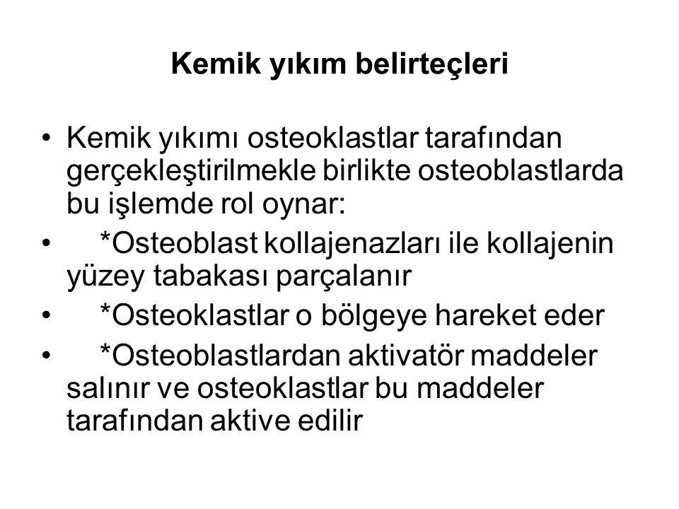 Kemik yıkım belirteçleri Kemik yıkımı osteoklastlar tarafından gerçekleştirilmekle birlikte osteoblastlarda bu işlemde rol oynar: *Osteoblast kollajenazları ile kollajenin yüzey tabakası parçalanır *Osteoklastlar o bölgeye hareket eder *Osteoblastlardan aktivatör maddeler salınır ve osteoklastlar bu maddeler tarafından aktive edilir