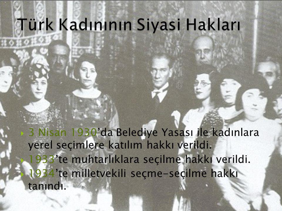  3 Nisan 1930'da Belediye Yasası ile kadınlara yerel seçimlere katılım hakkı verildi.  1933'te muhtarlıklara seçilme hakkı verildi.  1934'te millet