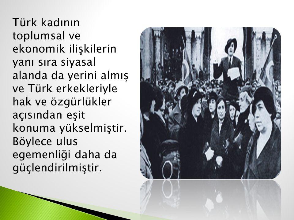 Türk kadının toplumsal ve ekonomik ilişkilerin yanı sıra siyasal alanda da yerini almış ve Türk erkekleriyle hak ve özgürlükler açısından eşit konuma