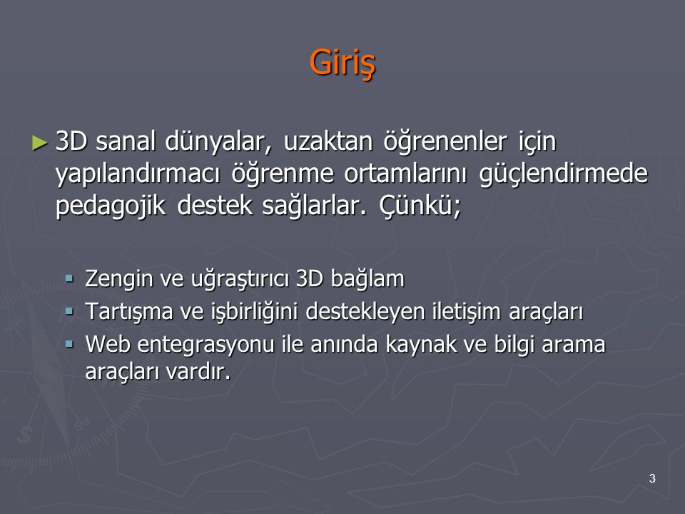 3 Giriş ► 3D sanal dünyalar, uzaktan öğrenenler için yapılandırmacı öğrenme ortamlarını güçlendirmede pedagojik destek sağlarlar. Çünkü;  Zengin ve u