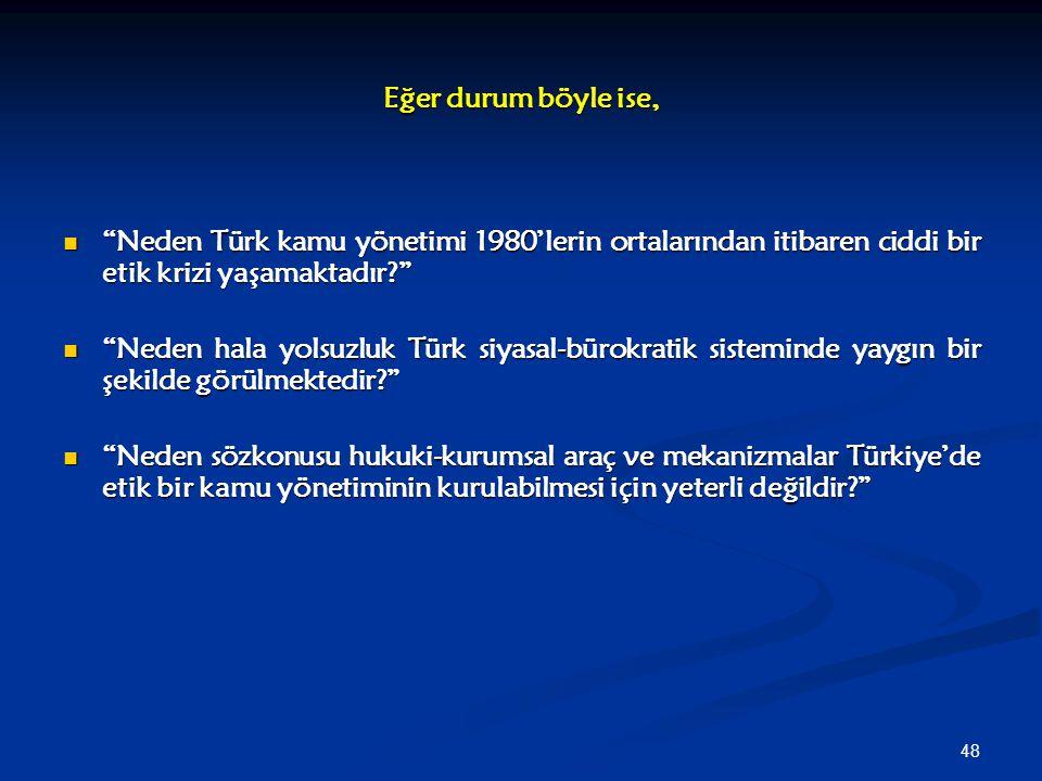 """48 Eğer durum böyle ise, """"Neden Türk kamu yönetimi 1980'lerin ortalarından itibaren ciddi bir etik krizi yaşamaktadır?"""" """"Neden Türk kamu yönetimi 1980"""