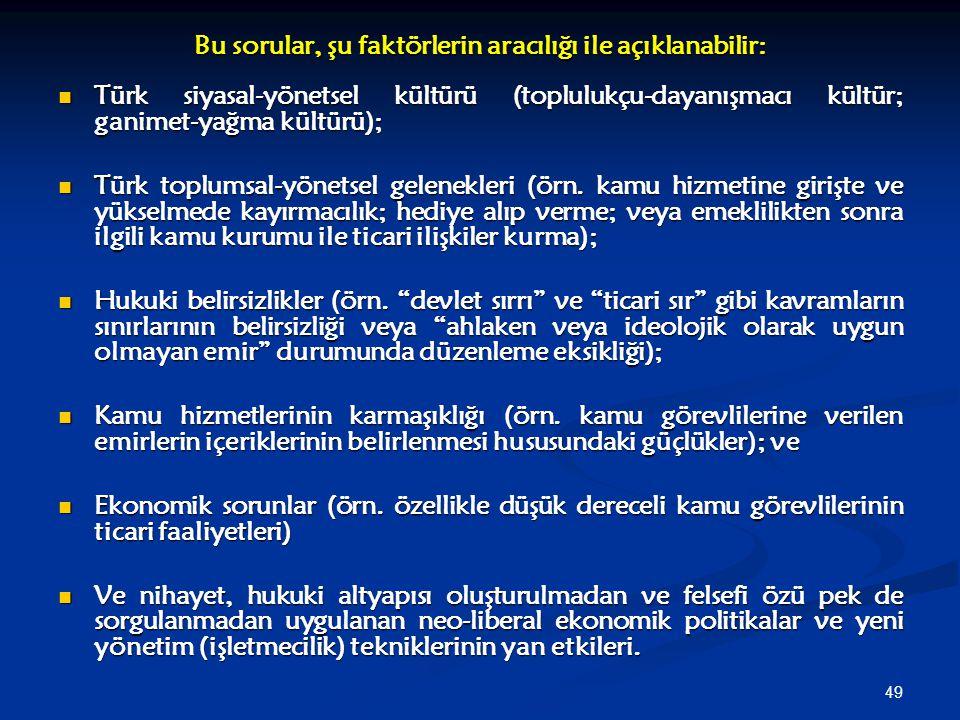 49 Bu sorular, şu faktörlerin aracılığı ile açıklanabilir: Türk siyasal-yönetsel kültürü (toplulukçu-dayanışmacı kültür; ganimet-yağma kültürü); Türk