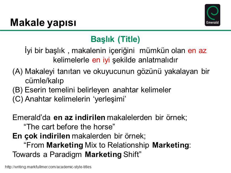 Makale yapısı Başlık (Title) İyi bir başlık, makalenin içeriğini mümkün olan en az kelimelerle en iyi şekilde anlatmalıdır (A) Makaleyi tanıtan ve okuyucunun gözünü yakalayan bir cümle/kalıp (B) Eserin temelini belirleyen anahtar kelimeler (C) Anahtar kelimelerin 'yerleşimi' Emerald'da en az indirilen makalelerden bir örnek; The cart before the horse En çok indirilen makalerden bir örnek; From Marketing Mix to Relationship Marketing: Towards a Paradigm Marketing Shift http://writing.markfullmer.com/academic-style-titles