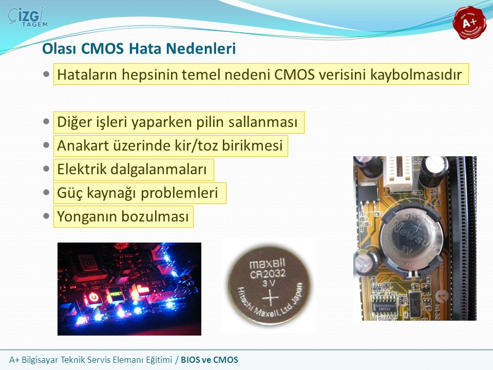 A+ Bilgisayar Teknik Servis Elemanı Eğitimi / BIOS ve CMOS Hataların hepsinin temel nedeni CMOS verisini kaybolmasıdır Diğer işleri yaparken pilin sal