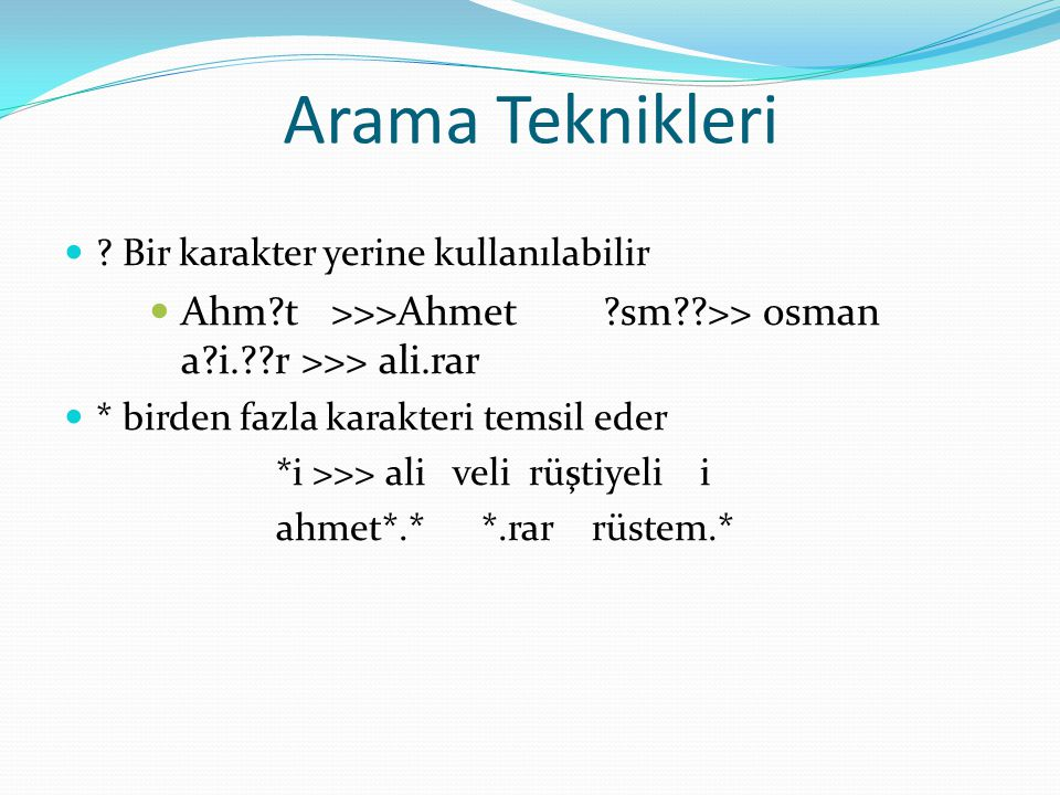 Arama Teknikleri ? Bir karakter yerine kullanılabilir Ahm?t >>>Ahmet ?sm??>> osman a?i.??r >>> ali.rar * birden fazla karakteri temsil eder *i >>> ali