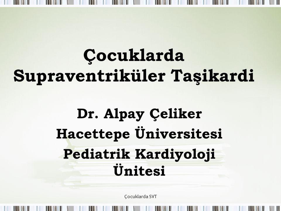 Çocuklarda SVT Çocuklarda Supraventriküler Taşikardi Dr. Alpay Çeliker Hacettepe Üniversitesi Pediatrik Kardiyoloji Ünitesi