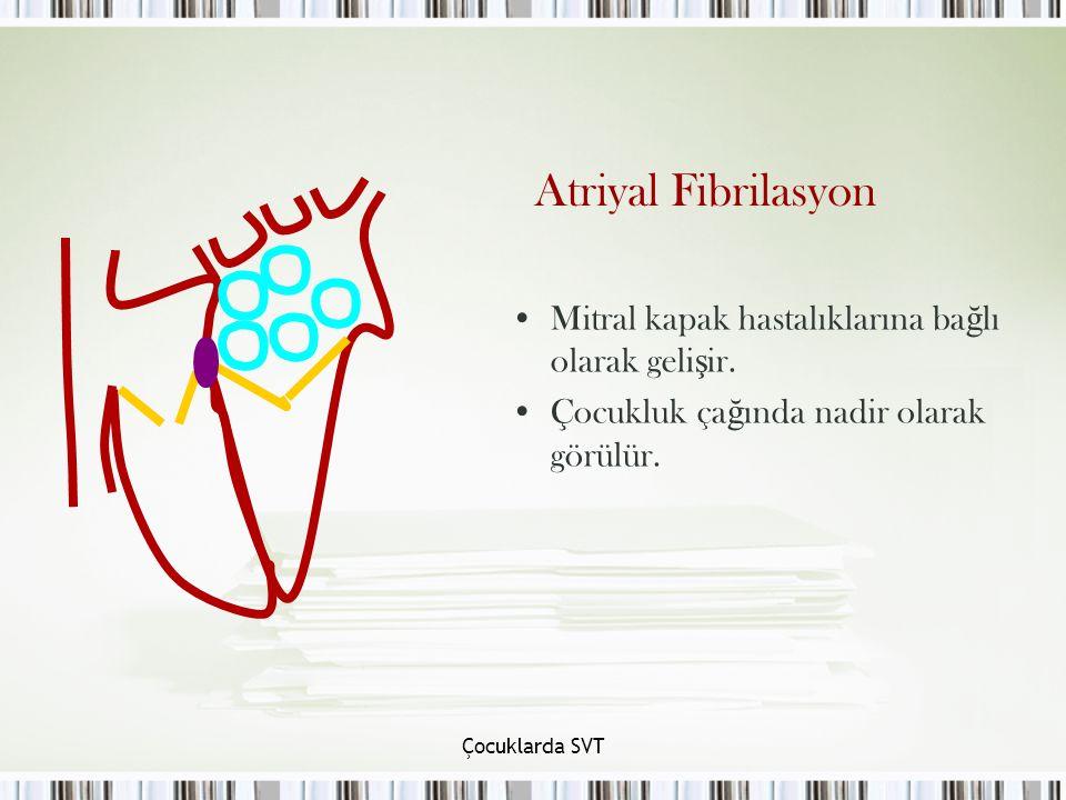 Çocuklarda SVT Atriyal Fibrilasyon Mitral kapak hastalıklarına bağlı olarak gelişir. Çocukluk çağında nadir olarak görülür.