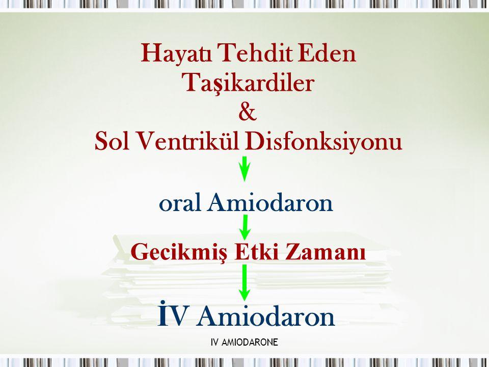 IV AMIODARONE Hayatı Tehdit Eden Ta ş ikardiler & Sol Ventrikül Disfonksiyonu oral Amiodaron Gecikmiş Etki Zamanı İ V Amiodaron
