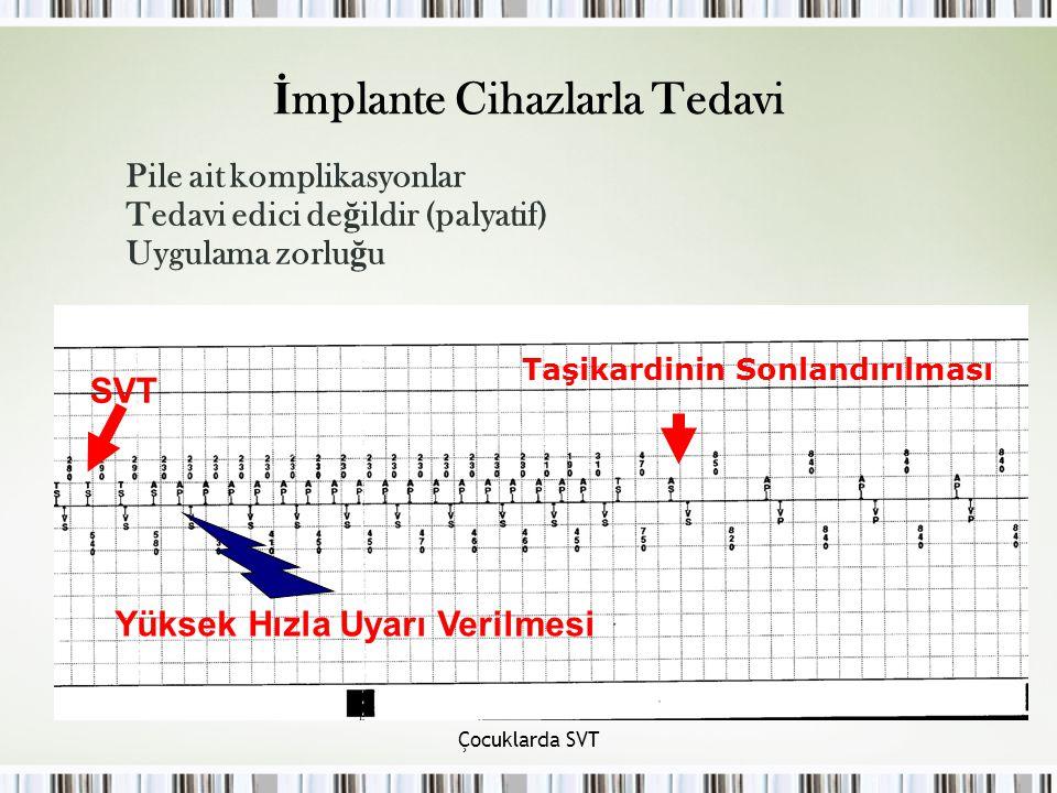 Çocuklarda SVT İ mplante Cihazlarla Tedavi Pile ait komplikasyonlar Tedavi edici de ğ ildir (palyatif) Uygulama zorlu ğ u SVT Yüksek Hızla Uyarı Verilmesi Taşikardinin Sonlandırılması