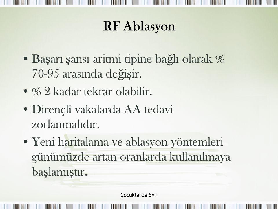 Çocuklarda SVT RF Ablasyon Ba ş arı ş ansı aritmi tipine ba ğ lı olarak % 70-95 arasında de ğ i ş ir. % 2 kadar tekrar olabilir. Dirençli vakalarda AA
