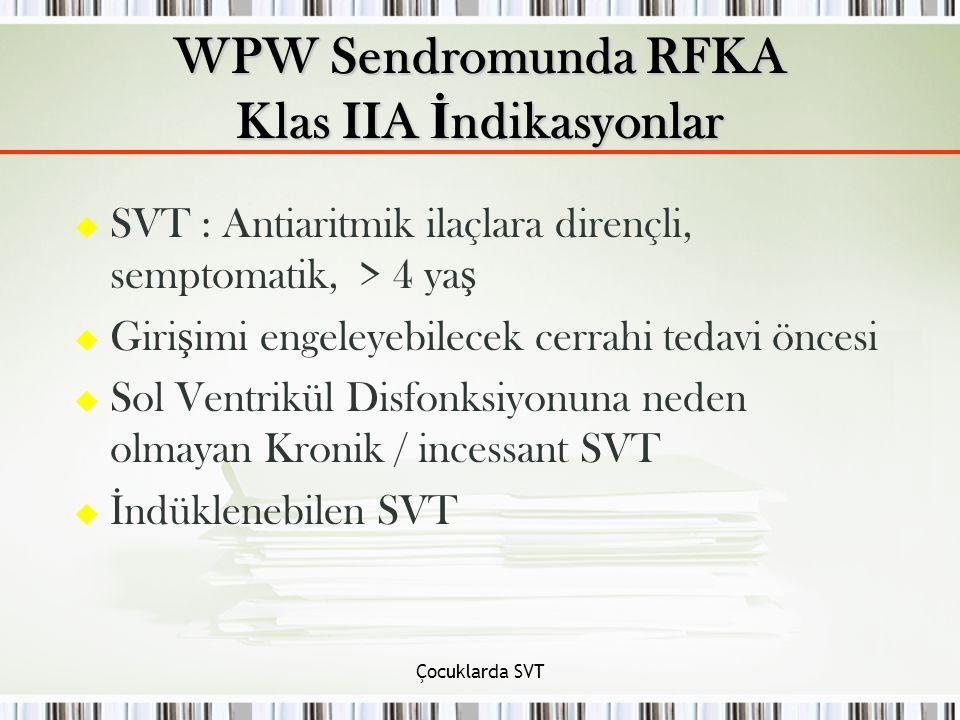 Çocuklarda SVT u SVT : Antiaritmik ilaçlara dirençli, semptomatik, > 4 ya ş u Giri ş imi engeleyebilecek cerrahi tedavi öncesi u Sol Ventrikül Disfonksiyonuna neden olmayan Kronik / incessant SVT u İ ndüklenebilen SVT WPW Sendromunda RFKA Klas IIA İ ndikasyonlar