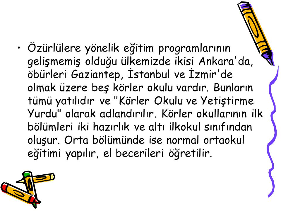 Özürlülere yönelik eğitim programlarının gelişmemiş olduğu ülkemizde ikisi Ankara'da, öbürleri Gaziantep, İstanbul ve İzmir'de olmak üzere beş körler
