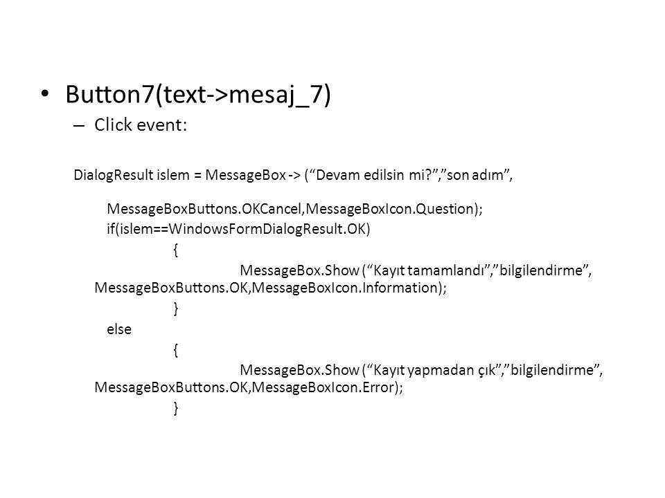 "Button7(text->mesaj_7) – Click event: DialogResult islem = MessageBox -> (""Devam edilsin mi?"",""son adım"", MessageBoxButtons.OKCancel,MessageBoxIcon.Qu"