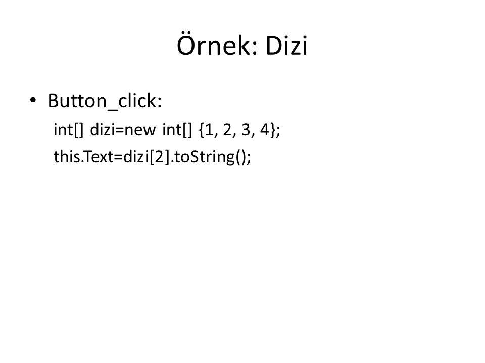 Örnek: Dizi Button_click: int[] dizi=new int[] {1, 2, 3, 4}; this.Text=dizi[2].toString();