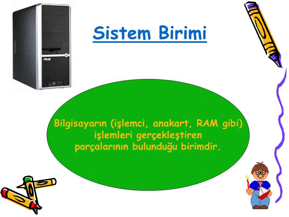 Sistem Birimi Bilgisayarın (işlemci, anakart, RAM gibi) işlemleri gerçekleştiren parçalarının bulunduğu birimdir.