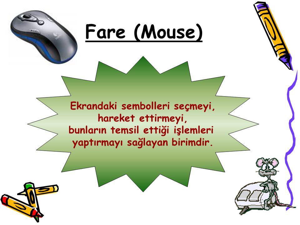 Fare (Mouse) Ekrandaki sembolleri seçmeyi, hareket ettirmeyi, bunların temsil ettiği işlemleri yaptırmayı sağlayan birimdir.