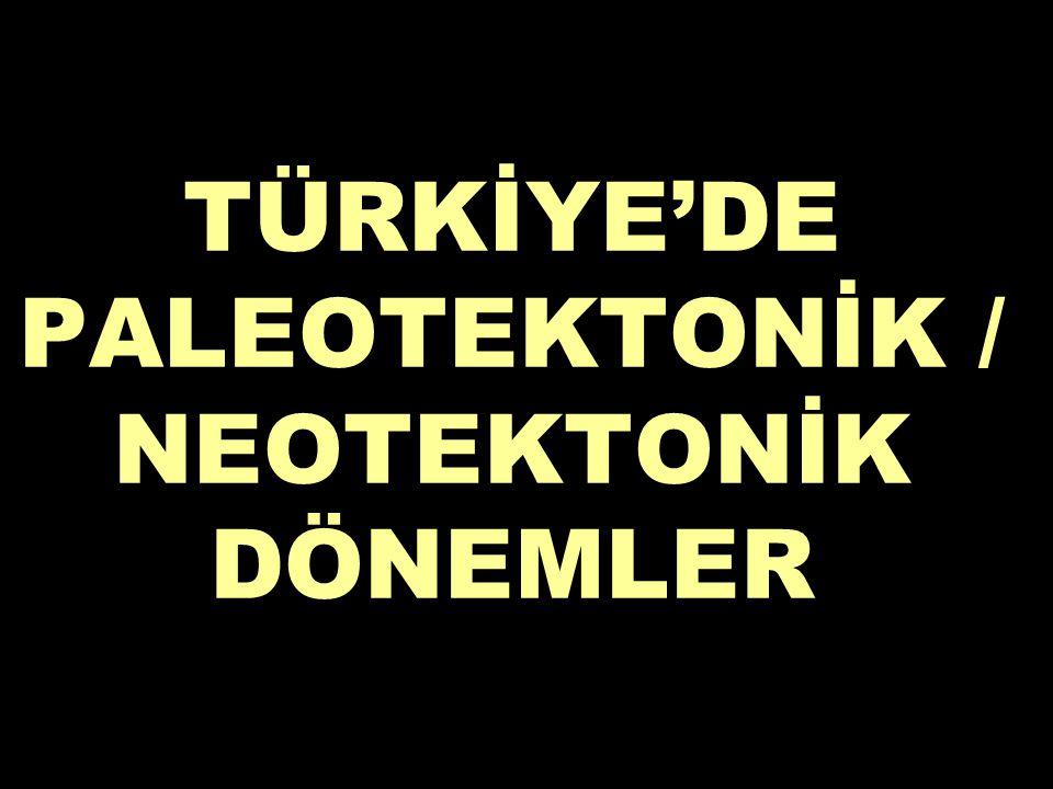TÜRKİYE'DE PALEOTEKTONİK / NEOTEKTONİK DÖNEMLER