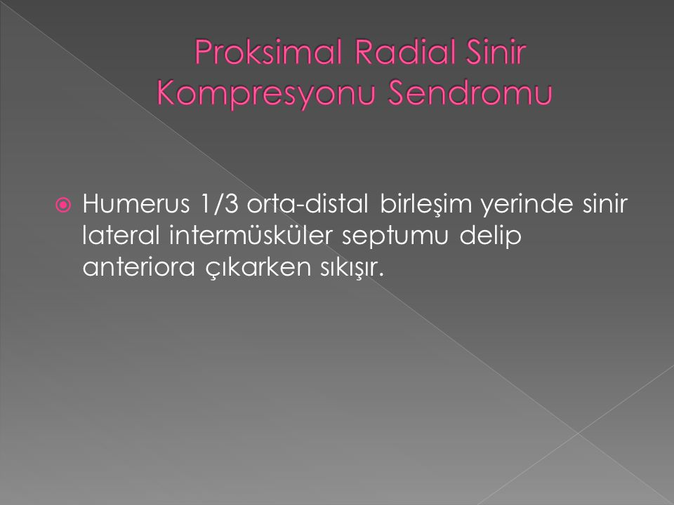  Humerus 1/3 orta-distal birleşim yerinde sinir lateral intermüsküler septumu delip anteriora çıkarken sıkışır.