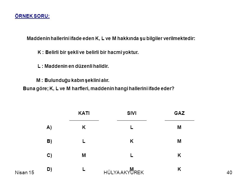Nisan 15HÜLYA AKYÜREK40 ÖRNEK SORU: Maddenin hallerini ifade eden K, L ve M hakkında şu bilgiler verilmektedir: K : Belirli bir şekli ve belirli bir h