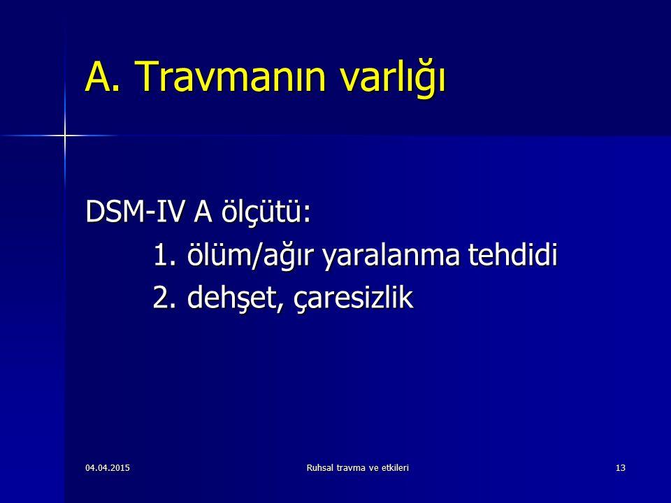 04.04.2015Ruhsal travma ve etkileri13 A.Travmanın varlığı DSM-IV A ölçütü: 1.